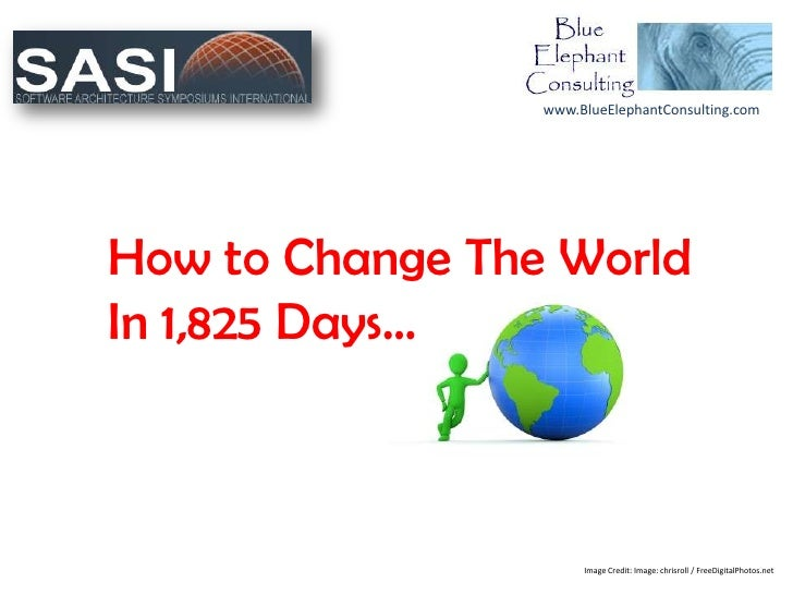 www.BlueElephantConsulting.comHow to Change The WorldIn 1,825 Days…                      Image Credit: Image: chrisroll / ...