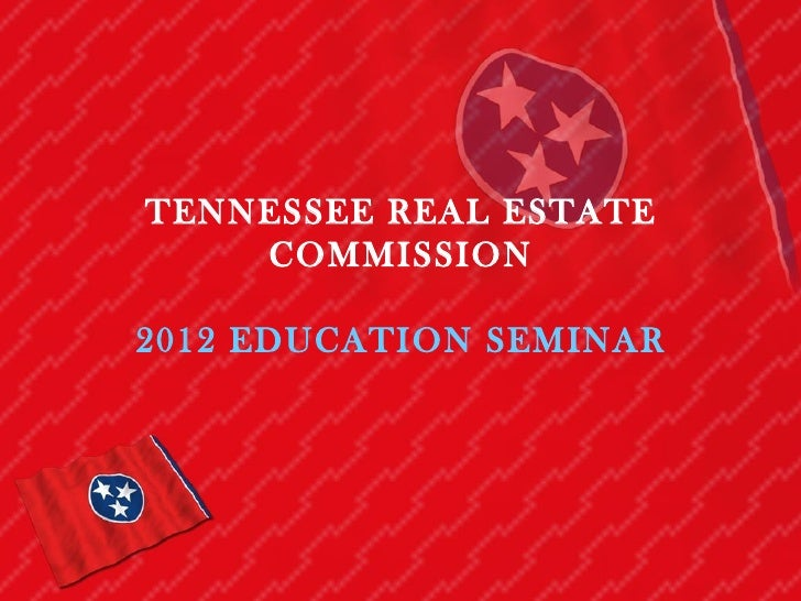 TENNESSEE REAL ESTATE    COMMISSION2012 EDUCATION SEMINAR