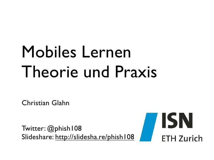 Mobiles LernenTheorie und PraxisChristian GlahnTwitter: @phish108Slideshare: http://slidesha.re/phish108