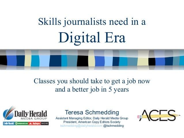 Skills journalists need in aDigital EraTeresa SchmeddingAssistant Managing Editor, Daily Herald Media GroupPresident, Amer...