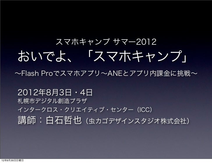 スマホキャンプ サマー2012       おいでよ、「スマホキャンプ」      ∼Flash Proでスマホアプリ∼ANEとアプリ内課金に挑戦∼        2012年8月3日・4日        札幌市デジタル創造プラザ        ...