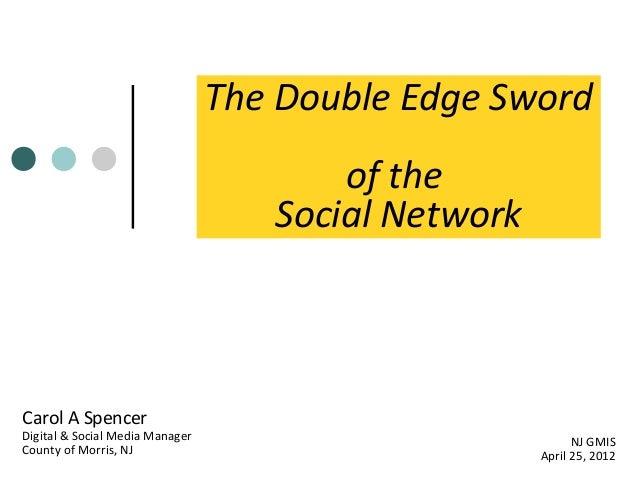 The Double Edge Sword of the Social Network  Carol A Spencer  Digital & Social Media Manager County of Morris, NJ  NJ GMIS...