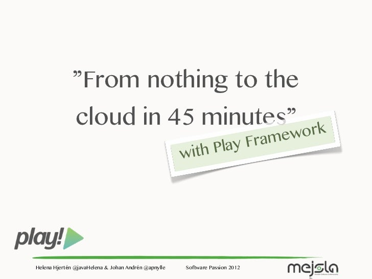 From nothing to the cloud in 45 minutes with Play Framework.