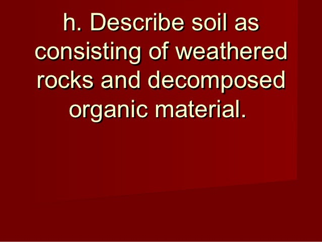 h. Describe soil asconsisting of weatheredrocks and decomposed   organic material.