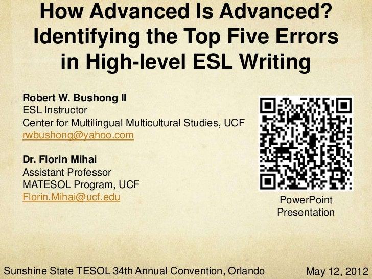 How Advanced Is Advanced?     Identifying the Top Five Errors       in High-Level ESL Writing   Robert W. Bushong II   ESL...