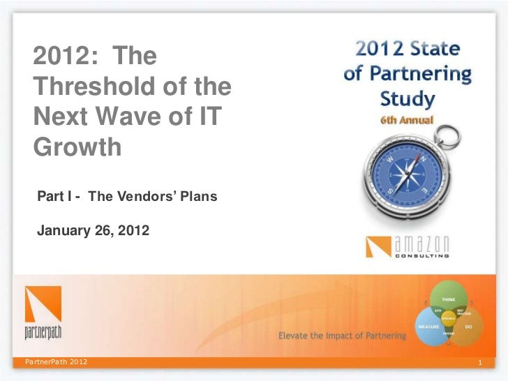 2012: The Threshold of the Next Wave of IT Growth  Part I - The Vendors' Plans  January 26, 2012PartnerPath 2012          ...