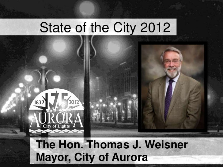 State of the City 2012   The Hon. Thomas J. WeisnerCity of Aurora • 175 Years of Aurora   Mayor, City