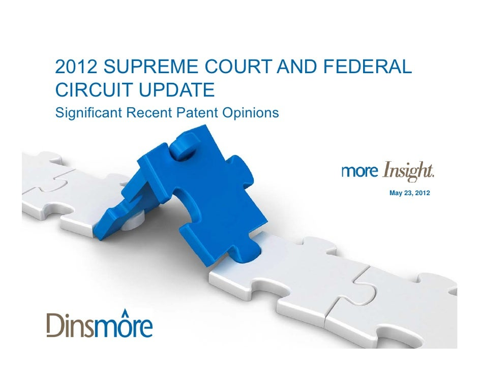 2012 SUPREME COURT AND FEDERALCIRCUIT UPDATESignificant Recent Patent Opinions                                     May 23,...