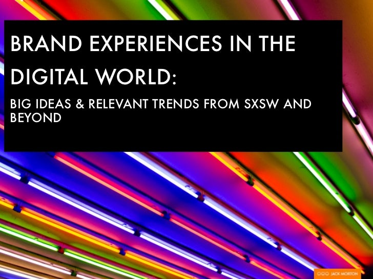 BRAND EXPERIENCES IN THEDIGITAL WORLD:BIG IDEAS & RELEVANT TRENDS FROM SXSW ANDBEYOND