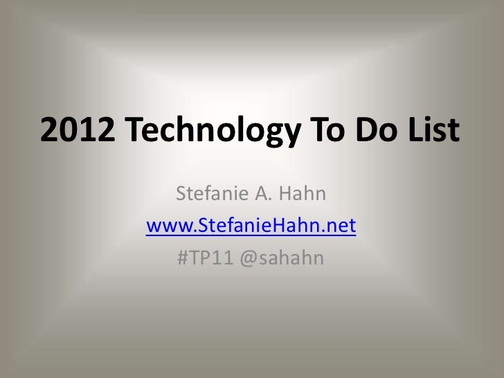 2012 Technology To Do List        Stefanie A. Hahn      www.StefanieHahn.net        #TP11 @sahahn