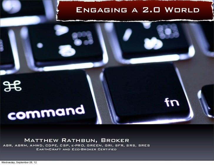 Engaging a 2.0 World                 Matthew Rathbun, Broker ABR, ABRM, AHWD, CDPE, CSP, e-PRO, GREEN, GRI, SFR, SRS, SRES...