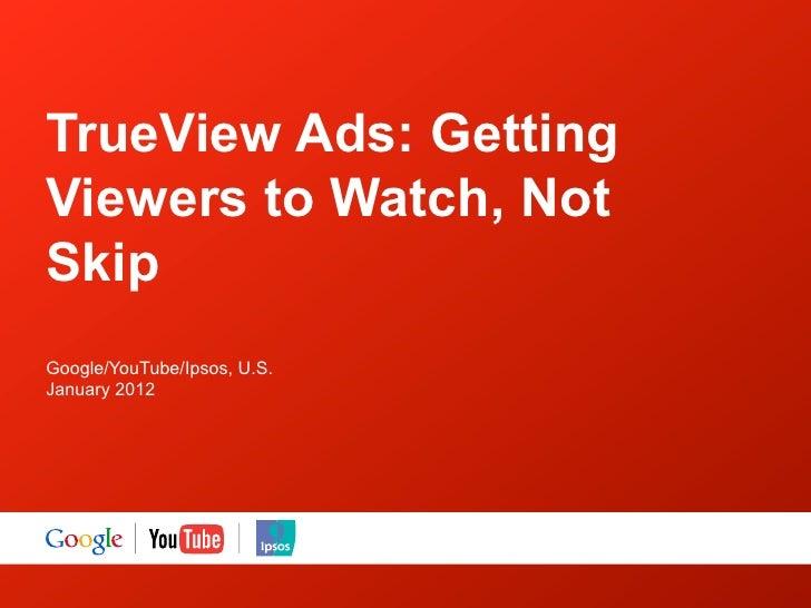 TrueView Ads: GettingViewers to Watch, NotSkipGoogle/YouTube/Ipsos, U.S.January 2012