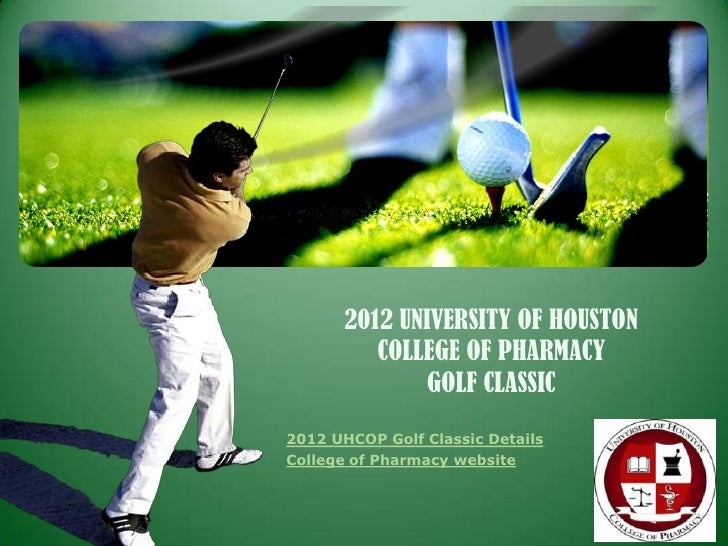 2012 UNIVERSITY OF HOUSTON          COLLEGE OF PHARMACY               GOLF CLASSIC2012 UHCOP Golf Classic DetailsCollege o...