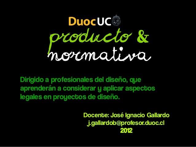 Producto &        NormativaDirigido a profesionales del diseño, queaprenderán a considerar y aplicar aspectoslegales en pr...