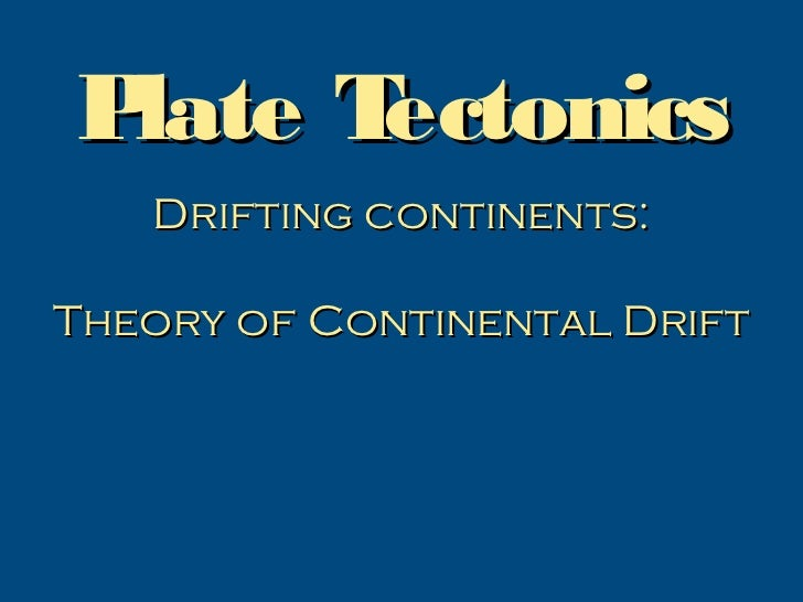 Plate Tectonics   Drifting continents:Theory of Continental Drift