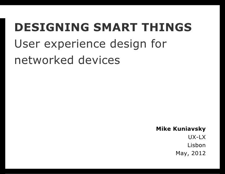 DESIGNING SMART THINGSUser experience design fornetworked devices                    Mike Kuniavsky                       ...