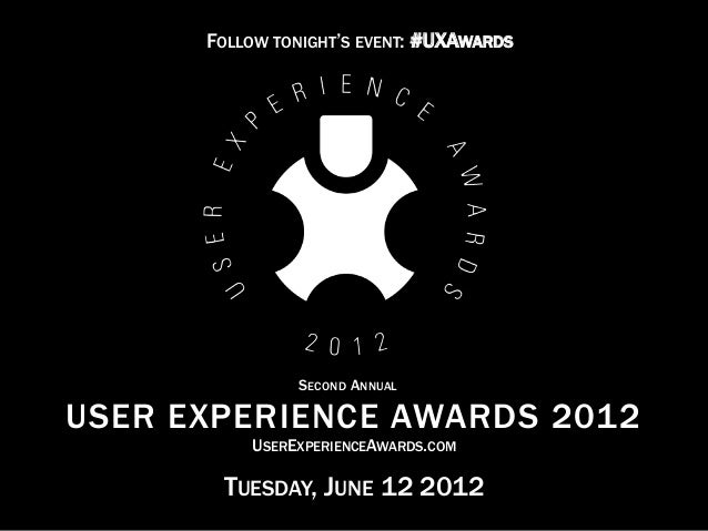 © 2012 User Experience Awards UserExperienceAwards.com #UXAwards @UXAwards USER EXPERIENCE AWARDS 2012 TUESDAY, JUNE 12 20...