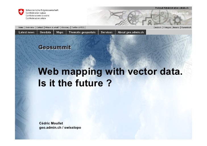 GeosummitWeb mapping with vector data.Is it the future ?Cédric Moulletgeo.admin.ch / swisstopo