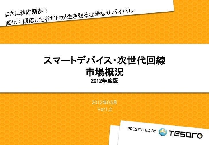 スマートデバイス・次世代回線     市場概況     2012年度版     2012年05月       Ver1.2