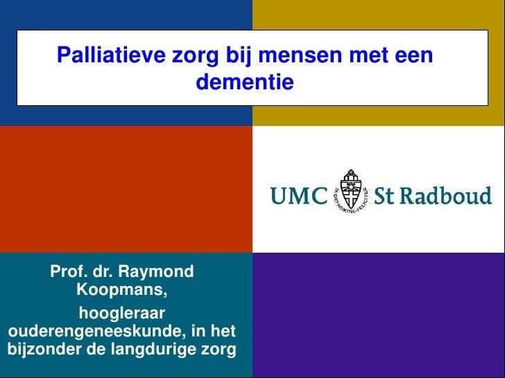 Palliatieve zorg bij mensen met een                    dementie     Prof. dr. Raymond        Koopmans,        hoogleraarou...
