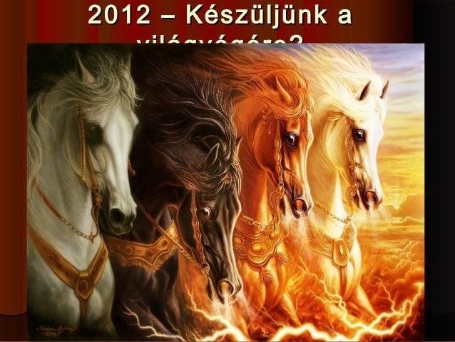2012 – Készüljünk a2012 – Készüljünk a világvégére?világvégére?
