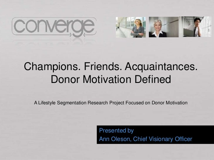Champions. Friends. Acquaintances.    Donor Motivation Defined  A Lifestyle Segmentation Research Project Focused on Donor...