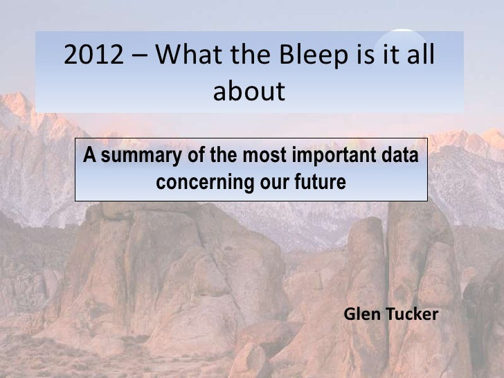 2012 – What the Bleep is it all about<br />A summary of the most important data concerning our future<br />Glen Tucker<br />