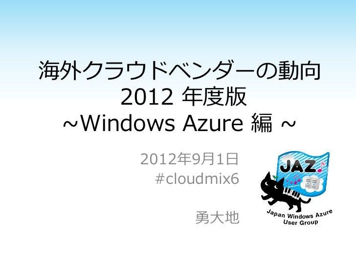 海外クラウドベンダーの動向     2012 年度版 ~Windows Azure 編 ~      2012年9月1日        #cloudmix6            勇大地