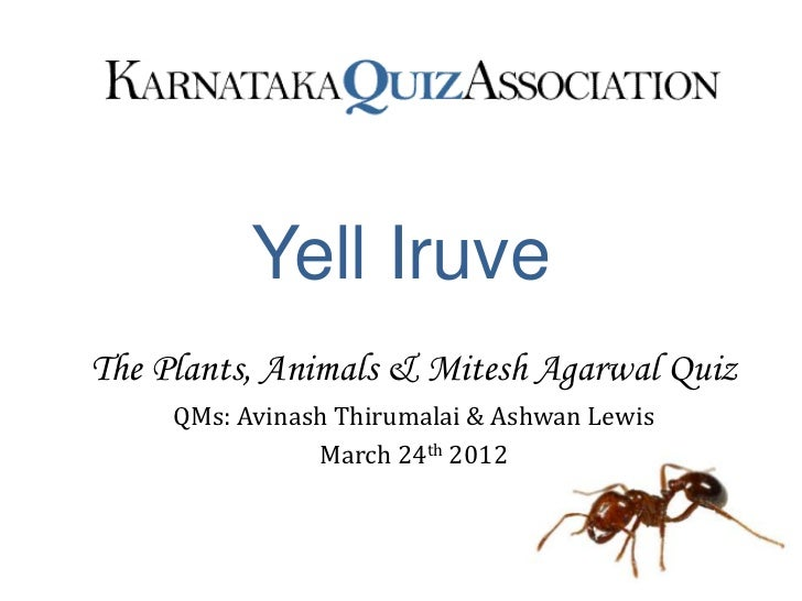 Yell IruveThe Plants, Animals & Mitesh Agarwal Quiz     QMs: Avinash Thirumalai & Ashwan Lewis                March 24th 2...
