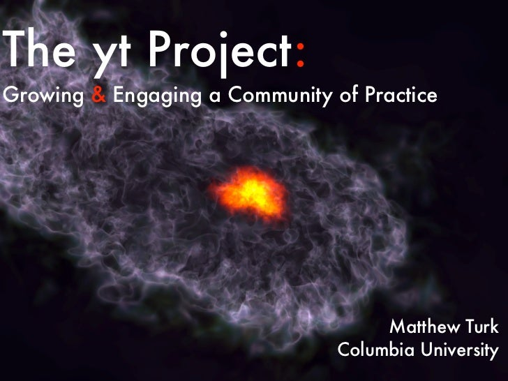 The yt Project:Growing & Engaging a Community of Practice                                     Matthew Turk                ...