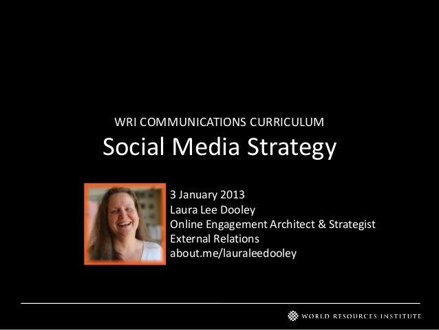 WRI COMMUNICATIONS CURRICULUMSocial Media Strategy3 January 2013Laura Lee DooleyOnline Engagement Architect & StrategistEx...