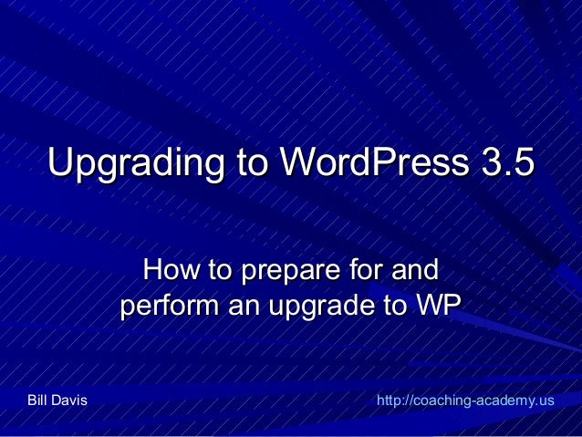 Upgrading to WordPress 3.5              How to prepare for and             perform an upgrade to WPBill Davis             ...