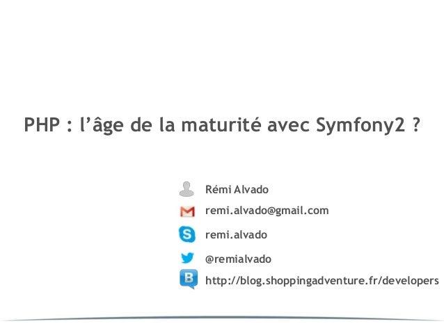 PHP : l'âge de la maturité avec Symfony2 ?                   Rémi Alvado                   remi.alvado@gmail.com          ...