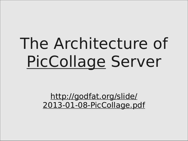The Architecture of PicCollage Server http://godfat.org/slide/ 2013-01-08-PicCollage.pdf