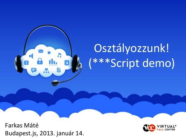 Osztályozzunk!                                (***Script demo)Farkas MátéBudapest.js, 2013. január 14.