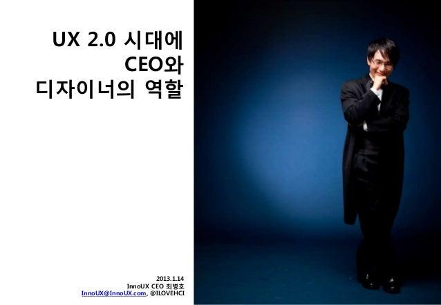 UX 2.0 시대에        CEO와디자이너의 역할                       2013.1.14               InnoUX CEO 최병호   InnoUX@InnoUX.com, @ILOVEHCI