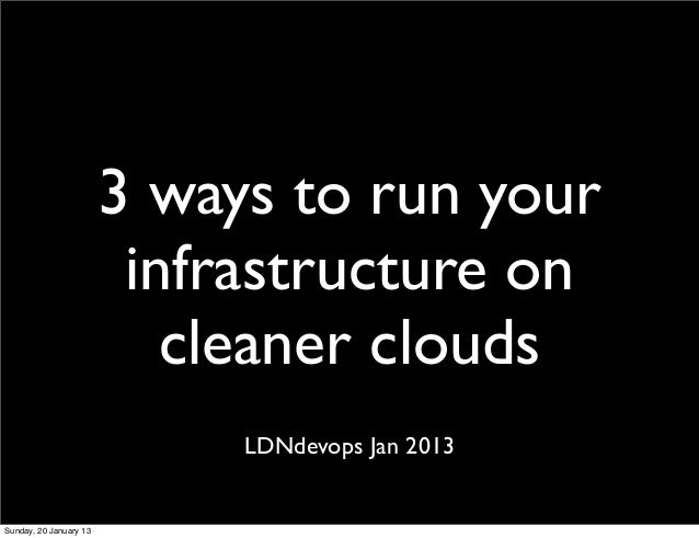 2013 01-15 - LDNdevops - 3 ways to run infra on cleaner clouds