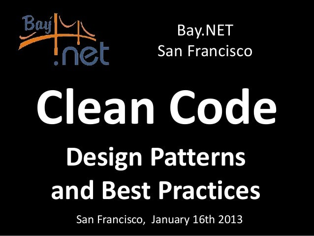 Bay.NET                 San FranciscoClean Code Design Patternsand Best Practices  San Francisco, January 16th 2013