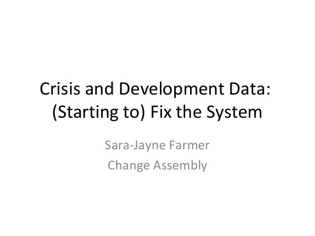 Crisis and Development Data: (Starting to) Fix the System        Sara-Jayne Farmer        Change Assembly