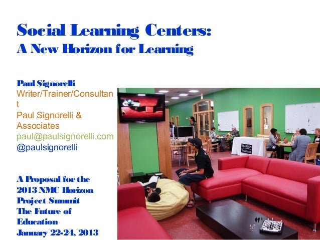 Social Learning Centers:A New Horizon for LearningPaul SignorelliWriter/Trainer/ConsultantPaul Signorelli &Associatespaul@...