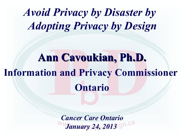 Avoid Privacy by Disaster by     Adopting Privacy by Design       Ann Cavoukian, Ph.D.Information and Privacy Commissioner...