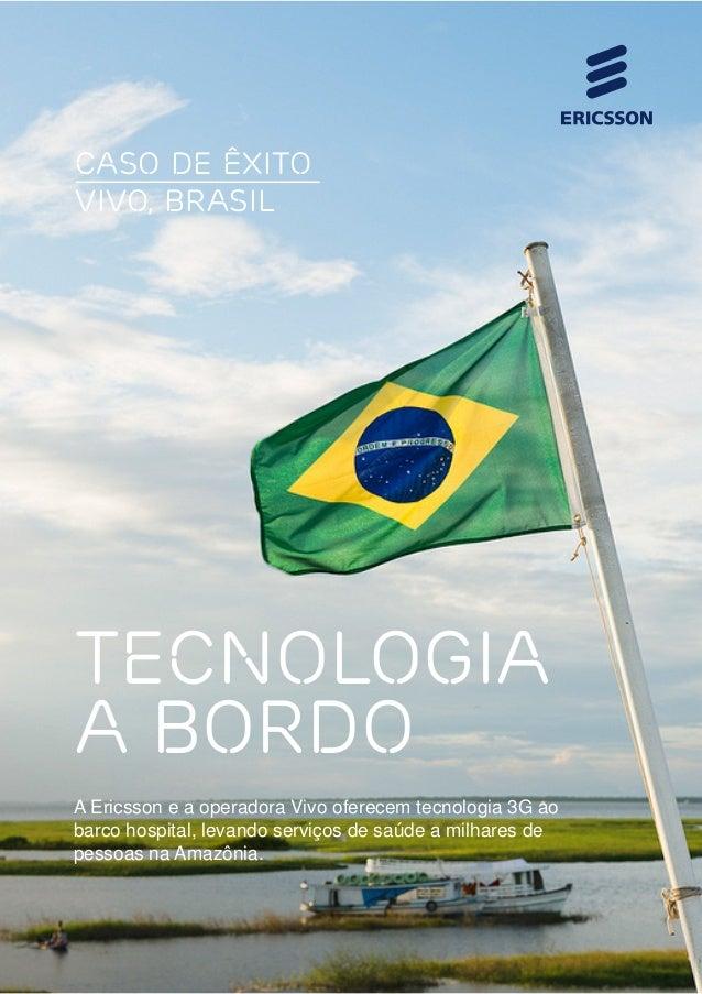 CASO DE ÊXITO VIVO, BRAsIL  TECNOLOGIA A BORDO A Ericsson e a operadora Vivo oferecem tecnologia 3G ao barco hospital, lev...