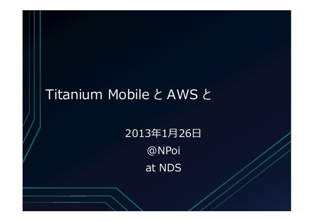 Titanium Mobile と AWS と           2013年1月26日              @NPoi             at NDS