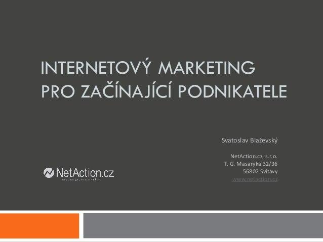 INTERNETOVÝ MARKETING PRO ZAČÍNAJÍCÍ PODNIKATELE NetAction.cz, s.r.o. T. G. Masaryka 32/36 56802 Svitavy www.netaction.cz ...