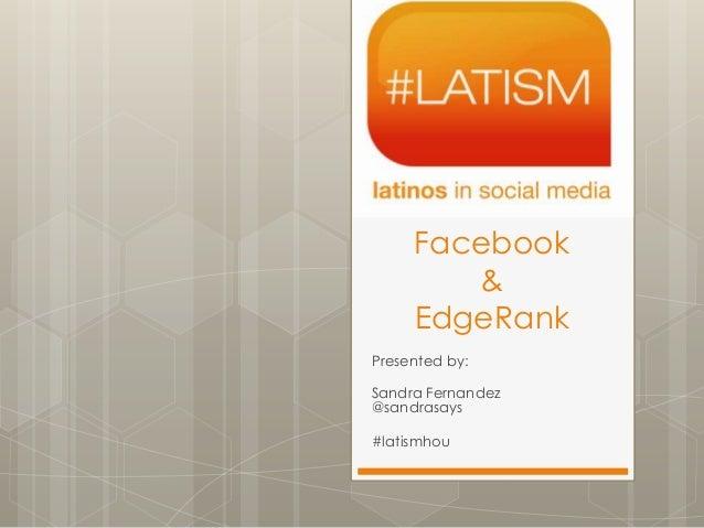 Facebook        &     EdgeRankPresented by:Sandra Fernandez@sandrasays#latismhou