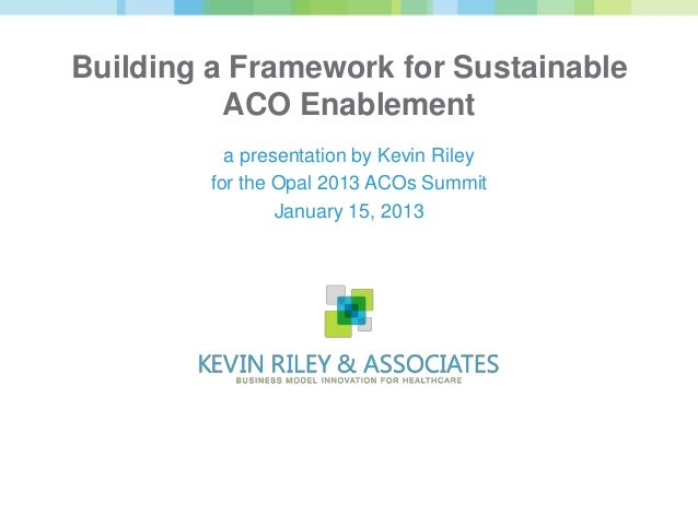 Building a Framework for Sustainable          ACO Enablement           a presentation by Kevin Riley         for the Opal ...