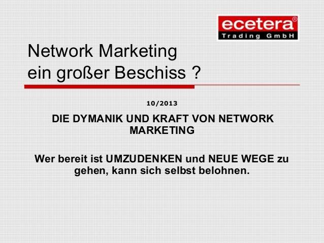 Network Marketing ein großer Beschiss ? 10/2013 DIE DYMANIK UND KRAFT VON NETWORK MARKETING Wer bereit ist UMZUDENKEN und ...