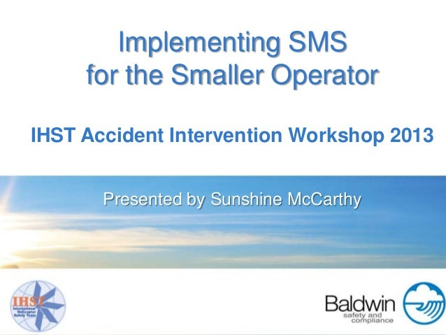 Implementing SMS     for the Smaller OperatorIHST Accident Intervention Workshop 2013       Presented by Sunshine McCarthy