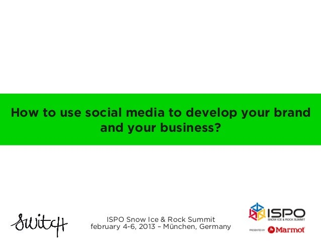 How to use social media to develop your brand             and your business?               ISPO Snow Ice & Rock Summit    ...