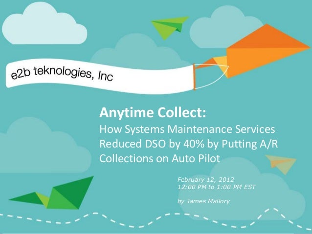 Anytime Collect:How Systems Maintenance ServicesReduced DSO by 40% by Putting A/RCollections on Auto Pilot              Fe...